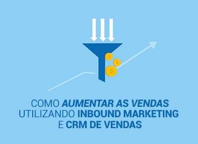 Como aumentar as vendas utilizando inbound marketing e crm de vendas